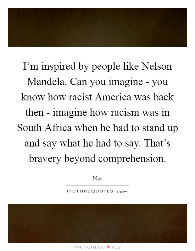 I'm inspired by people like Nelson Mandela. Can you imagine - you know how racist America was back then - imagine how racism was in South Africa when he had to stand up and say what he had to say. That's bravery beyond comprehension Picture Quote #1
