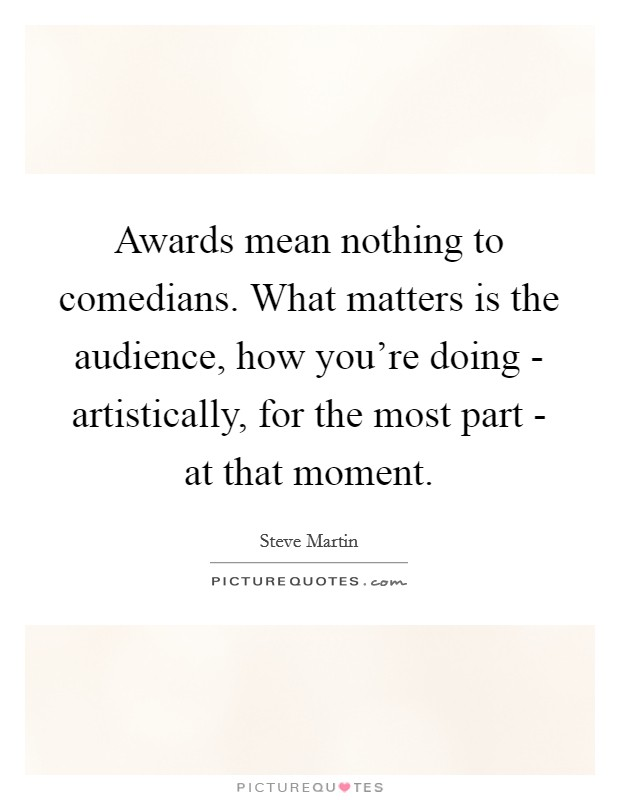 Awards mean nothing to comedians. What matters is the audience, how you're doing - artistically, for the most part - at that moment Picture Quote #1
