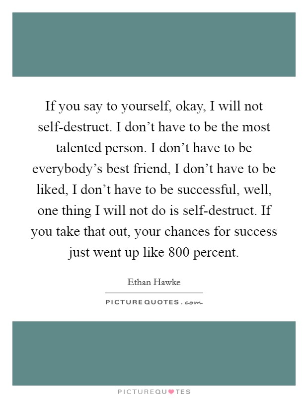 If you say to yourself, okay, I will not self-destruct. I don't have to be the most talented person. I don't have to be everybody's best friend, I don't have to be liked, I don't have to be successful, well, one thing I will not do is self-destruct. If you take that out, your chances for success just went up like 800 percent Picture Quote #1