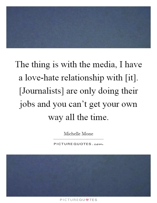 The thing is with the media, I have a love-hate relationship with [it]. [Journalists] are only doing their jobs and you can't get your own way all the time Picture Quote #1