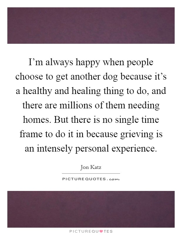 I'm always happy when people choose to get another dog because it's a healthy and healing thing to do, and there are millions of them needing homes. But there is no single time frame to do it in because grieving is an intensely personal experience Picture Quote #1