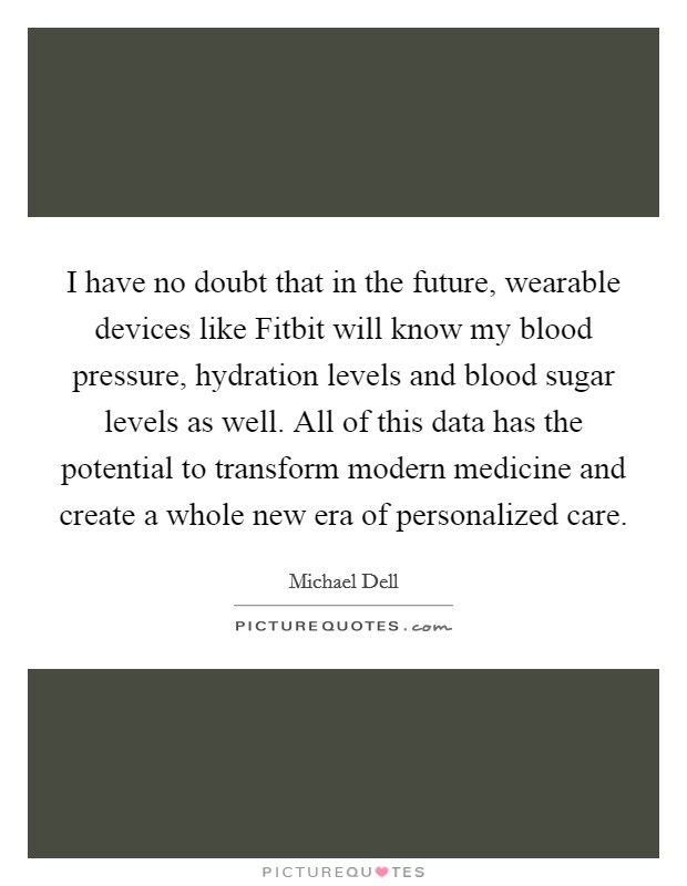 I have no doubt that in the future, wearable devices like Fitbit will know my blood pressure, hydration levels and blood sugar levels as well. All of this data has the potential to transform modern medicine and create a whole new era of personalized care Picture Quote #1