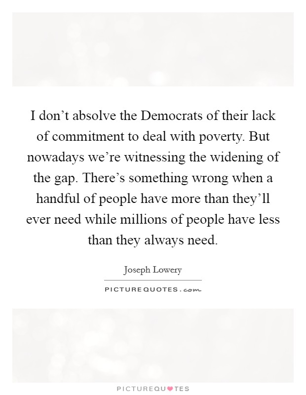 I don't absolve the Democrats of their lack of commitment to deal with poverty. But nowadays we're witnessing the widening of the gap. There's something wrong when a handful of people have more than they'll ever need while millions of people have less than they always need Picture Quote #1