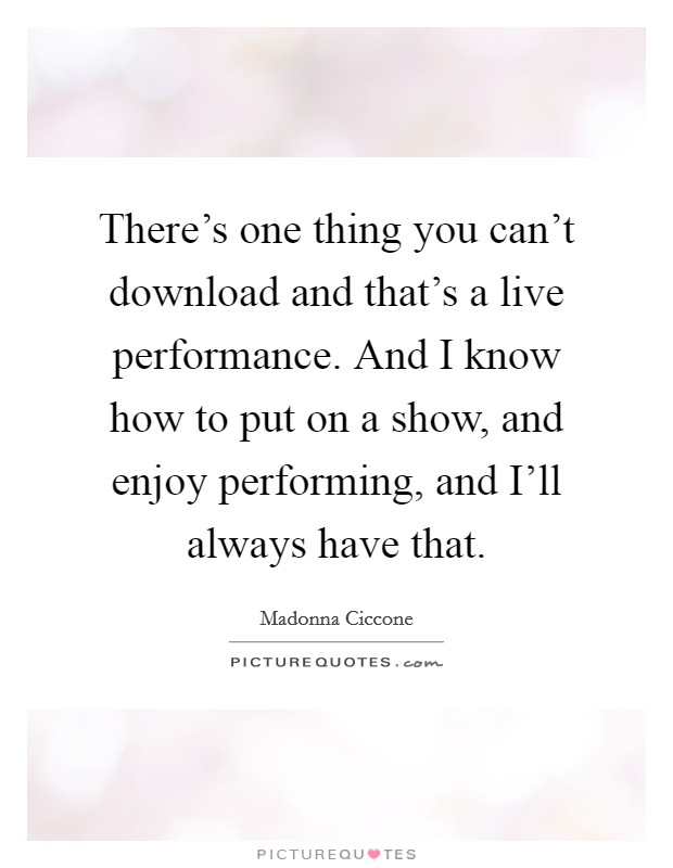 There's one thing you can't download and that's a live performance. And I know how to put on a show, and enjoy performing, and I'll always have that Picture Quote #1