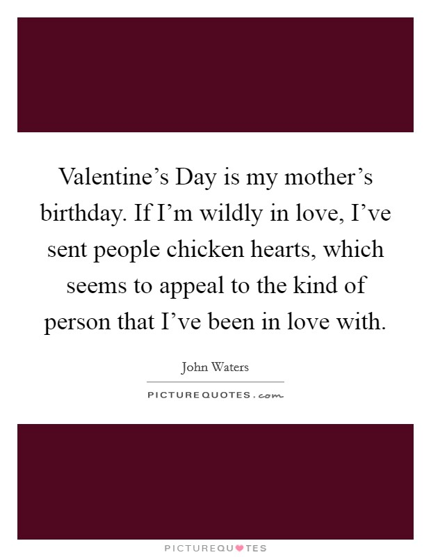 Valentine's Day is my mother's birthday. If I'm wildly in love, I've sent people chicken hearts, which seems to appeal to the kind of person that I've been in love with Picture Quote #1