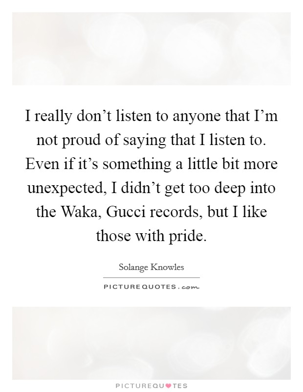 I really don't listen to anyone that I'm not proud of saying that I listen to. Even if it's something a little bit more unexpected, I didn't get too deep into the Waka, Gucci records, but I like those with pride Picture Quote #1