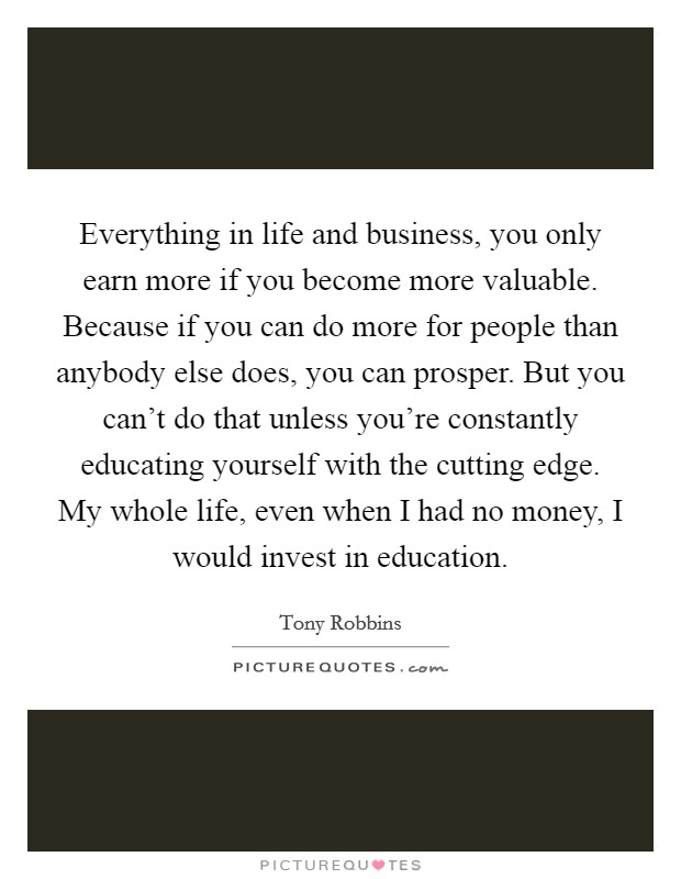 Everything in life and business, you only earn more if you become more valuable. Because if you can do more for people than anybody else does, you can prosper. But you can't do that unless you're constantly educating yourself with the cutting edge. My whole life, even when I had no money, I would invest in education Picture Quote #1