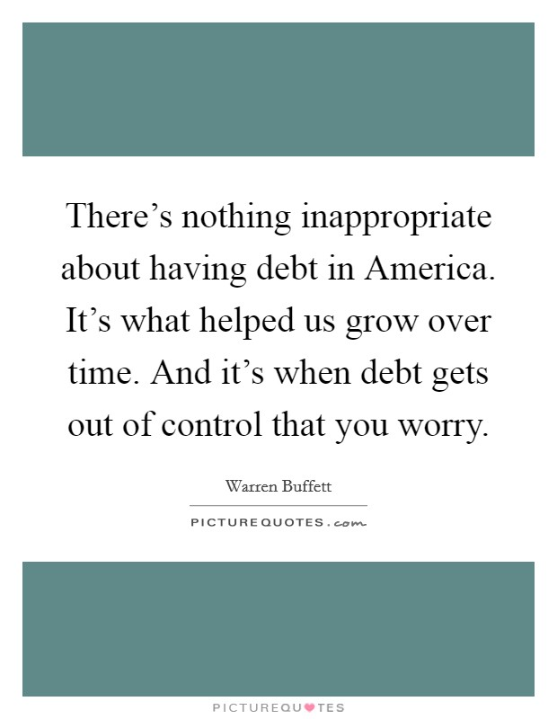 There's nothing inappropriate about having debt in America. It's what helped us grow over time. And it's when debt gets out of control that you worry Picture Quote #1