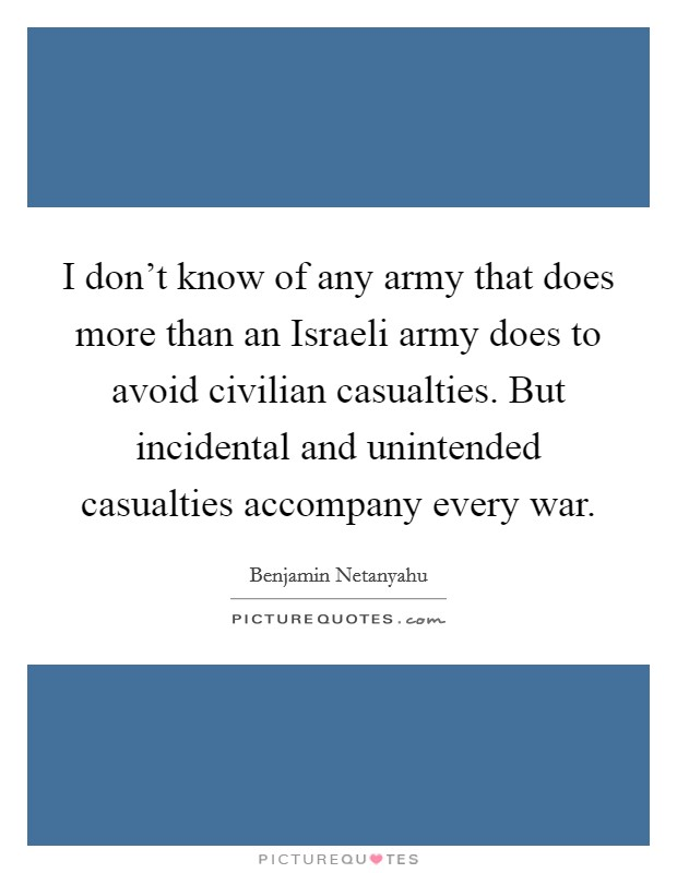 I don't know of any army that does more than an Israeli army does to avoid civilian casualties. But incidental and unintended casualties accompany every war Picture Quote #1
