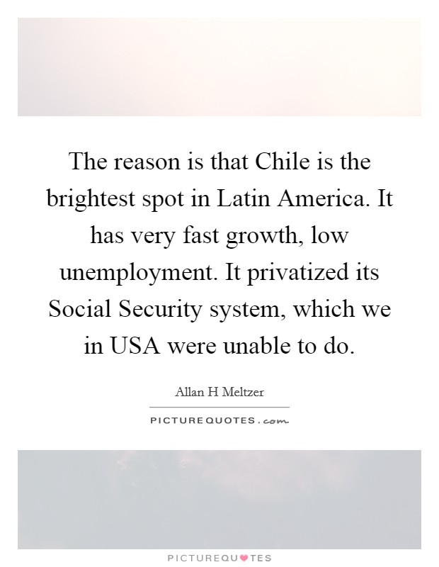 The reason is that Chile is the brightest spot in Latin America. It has very fast growth, low unemployment. It privatized its Social Security system, which we in USA were unable to do Picture Quote #1