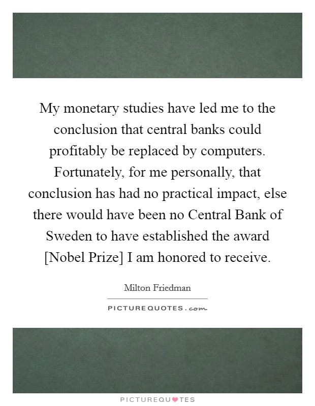 My monetary studies have led me to the conclusion that central banks could profitably be replaced by computers. Fortunately, for me personally, that conclusion has had no practical impact, else there would have been no Central Bank of Sweden to have established the award [Nobel Prize] I am honored to receive Picture Quote #1