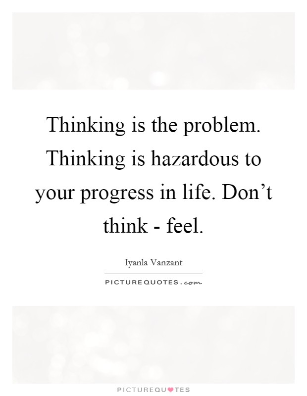 Thinking is the problem. Thinking is hazardous to your progress in life. Don't think - feel Picture Quote #1