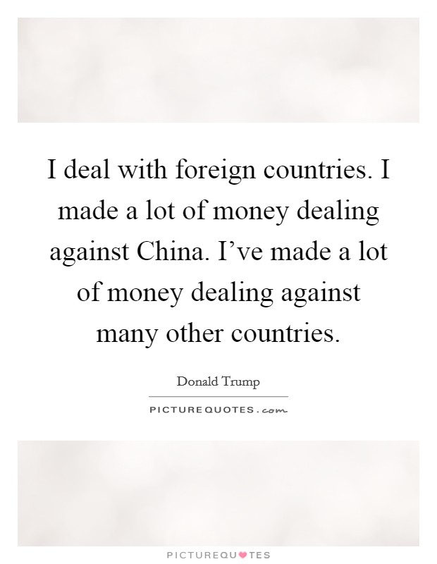 I deal with foreign countries. I made a lot of money dealing against China. I've made a lot of money dealing against many other countries Picture Quote #1