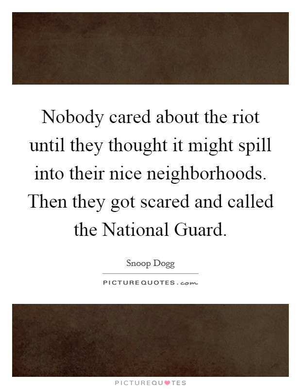 Nobody cared about the riot until they thought it might spill into their nice neighborhoods. Then they got scared and called the National Guard Picture Quote #1