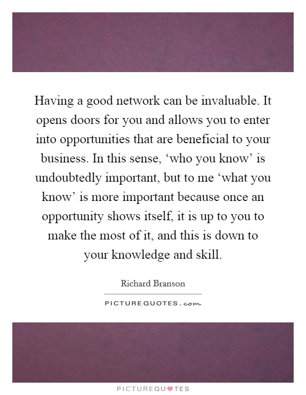 Having a good network can be invaluable. It opens doors for you and allows you to enter into opportunities that are beneficial to your business. In this sense, 'who you know' is undoubtedly important, but to me 'what you know' is more important because once an opportunity shows itself, it is up to you to make the most of it, and this is down to your knowledge and skill Picture Quote #1