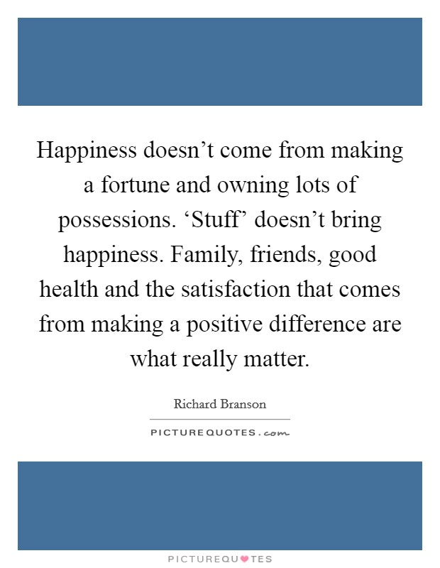 Happiness doesn't come from making a fortune and owning lots of possessions. 'Stuff' doesn't bring happiness. Family, friends, good health and the satisfaction that comes from making a positive difference are what really matter Picture Quote #1