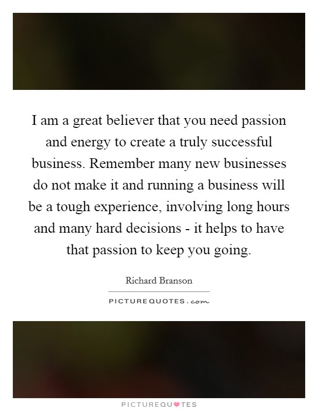 I am a great believer that you need passion and energy to create a truly successful business. Remember many new businesses do not make it and running a business will be a tough experience, involving long hours and many hard decisions - it helps to have that passion to keep you going Picture Quote #1