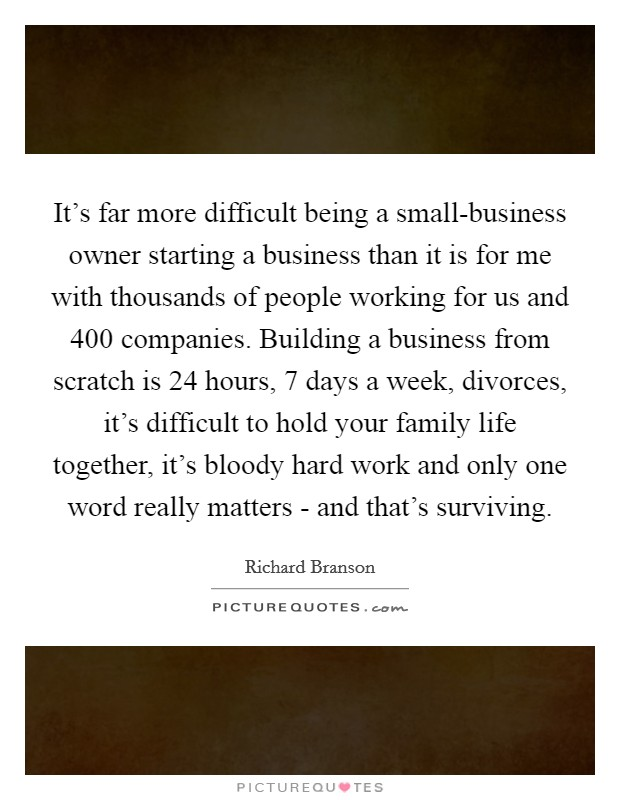 It's far more difficult being a small-business owner starting a business than it is for me with thousands of people working for us and 400 companies. Building a business from scratch is 24 hours, 7 days a week, divorces, it's difficult to hold your family life together, it's bloody hard work and only one word really matters - and that's surviving Picture Quote #1