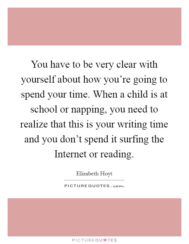 You have to be very clear with yourself about how you're going to spend your time. When a child is at school or napping, you need to realize that this is your writing time and you don't spend it surfing the Internet or reading Picture Quote #1
