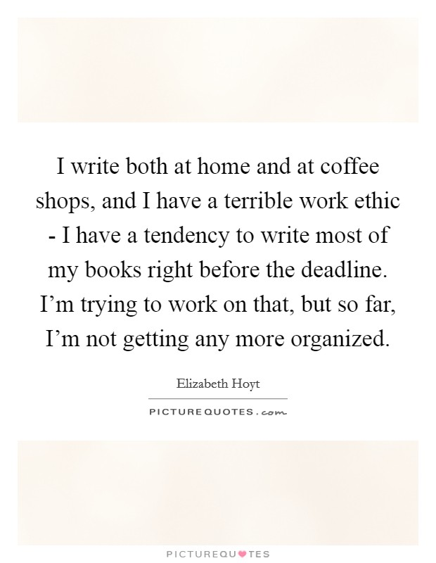 I write both at home and at coffee shops, and I have a terrible work ethic - I have a tendency to write most of my books right before the deadline. I'm trying to work on that, but so far, I'm not getting any more organized Picture Quote #1
