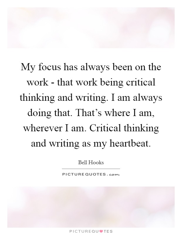 My focus has always been on the work - that work being critical thinking and writing. I am always doing that. That's where I am, wherever I am. Critical thinking and writing as my heartbeat Picture Quote #1