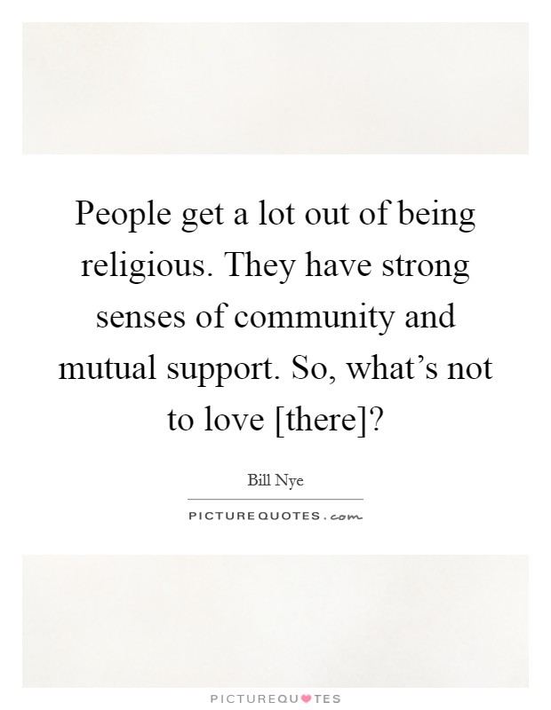 People get a lot out of being religious. They have strong senses of community and mutual support. So, what's not to love [there]? Picture Quote #1