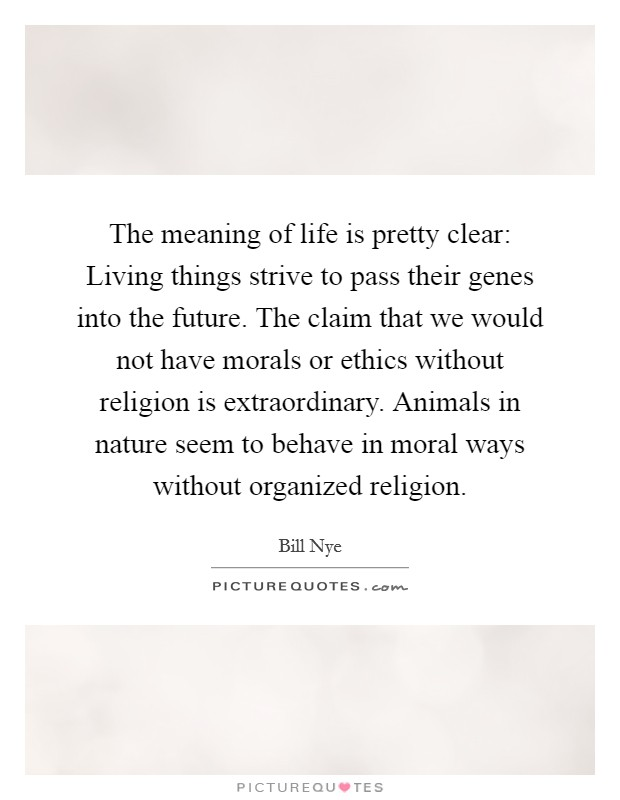 The meaning of life is pretty clear: Living things strive to pass their genes into the future. The claim that we would not have morals or ethics without religion is extraordinary. Animals in nature seem to behave in moral ways without organized religion Picture Quote #1