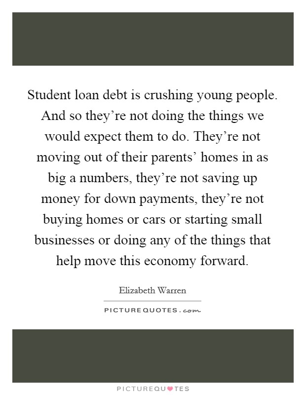 Student loan debt is crushing young people. And so they're not doing the things we would expect them to do. They're not moving out of their parents' homes in as big a numbers, they're not saving up money for down payments, they're not buying homes or cars or starting small businesses or doing any of the things that help move this economy forward Picture Quote #1