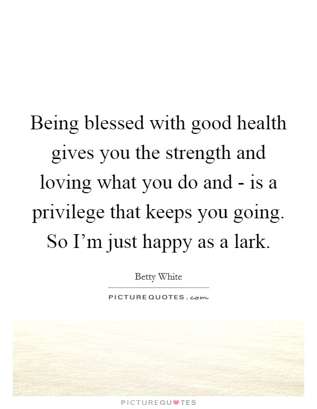Being blessed with good health gives you the strength and loving what you do and - is a privilege that keeps you going. So I'm just happy as a lark Picture Quote #1