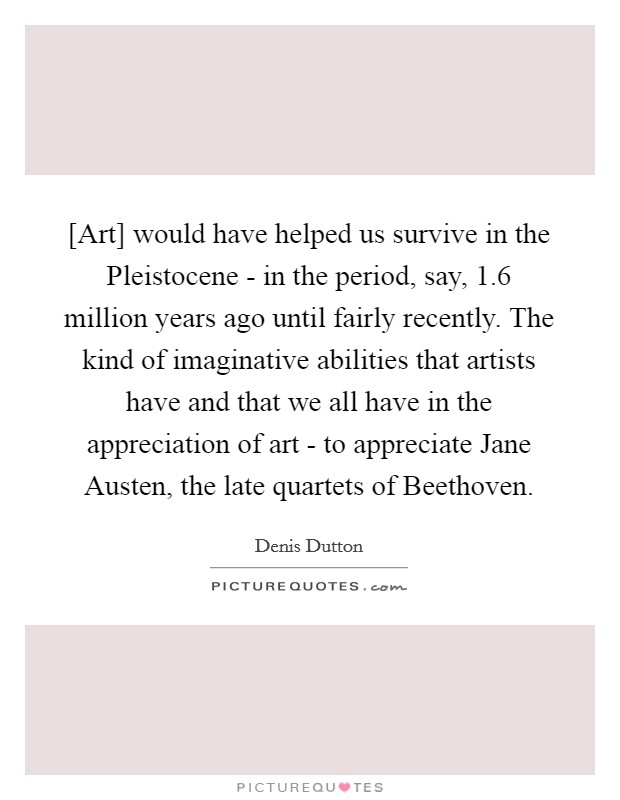 [Art] would have helped us survive in the Pleistocene - in the period, say, 1.6 million years ago until fairly recently. The kind of imaginative abilities that artists have and that we all have in the appreciation of art - to appreciate Jane Austen, the late quartets of Beethoven Picture Quote #1