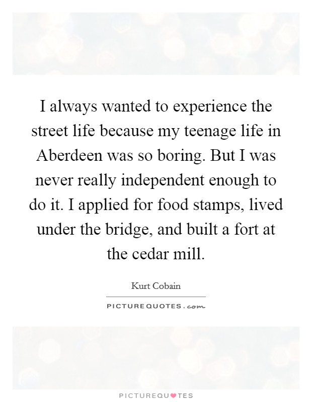 I always wanted to experience the street life because my teenage life in Aberdeen was so boring. But I was never really independent enough to do it. I applied for food stamps, lived under the bridge, and built a fort at the cedar mill Picture Quote #1