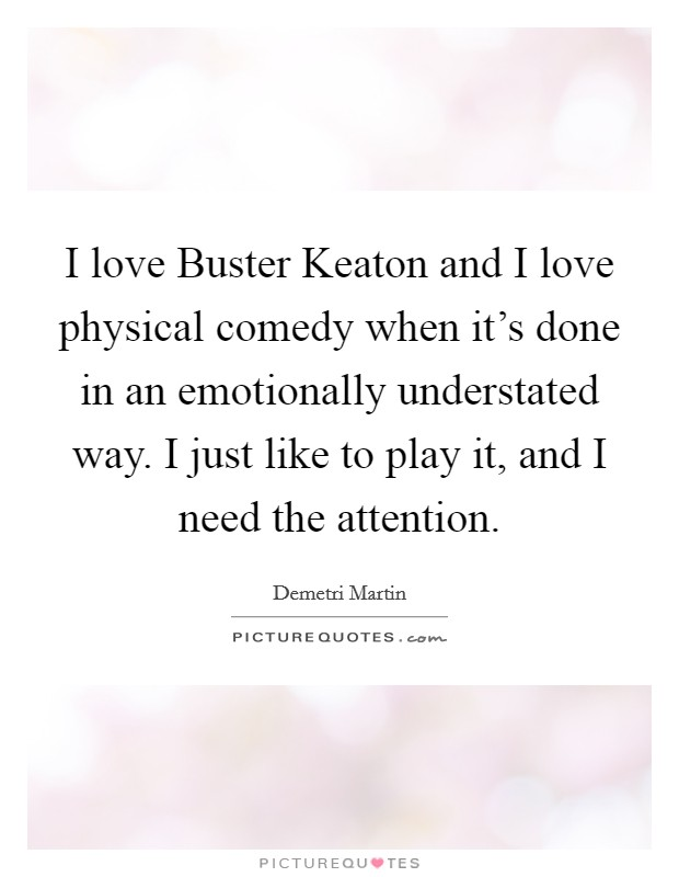 I love Buster Keaton and I love physical comedy when it's done in an emotionally understated way. I just like to play it, and I need the attention Picture Quote #1