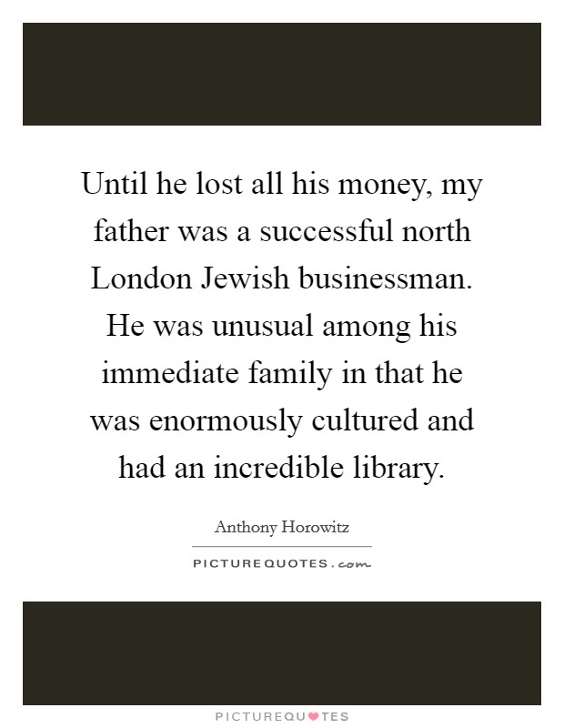 Until he lost all his money, my father was a successful north London Jewish businessman. He was unusual among his immediate family in that he was enormously cultured and had an incredible library Picture Quote #1