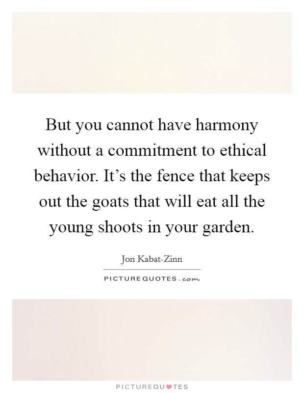 But you cannot have harmony without a commitment to ethical behavior. It's the fence that keeps out the goats that will eat all the young shoots in your garden Picture Quote #1