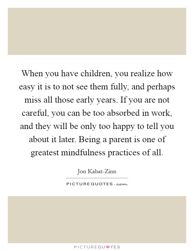 When you have children, you realize how easy it is to not see them fully, and perhaps miss all those early years. If you are not careful, you can be too absorbed in work, and they will be only too happy to tell you about it later. Being a parent is one of greatest mindfulness practices of all Picture Quote #1