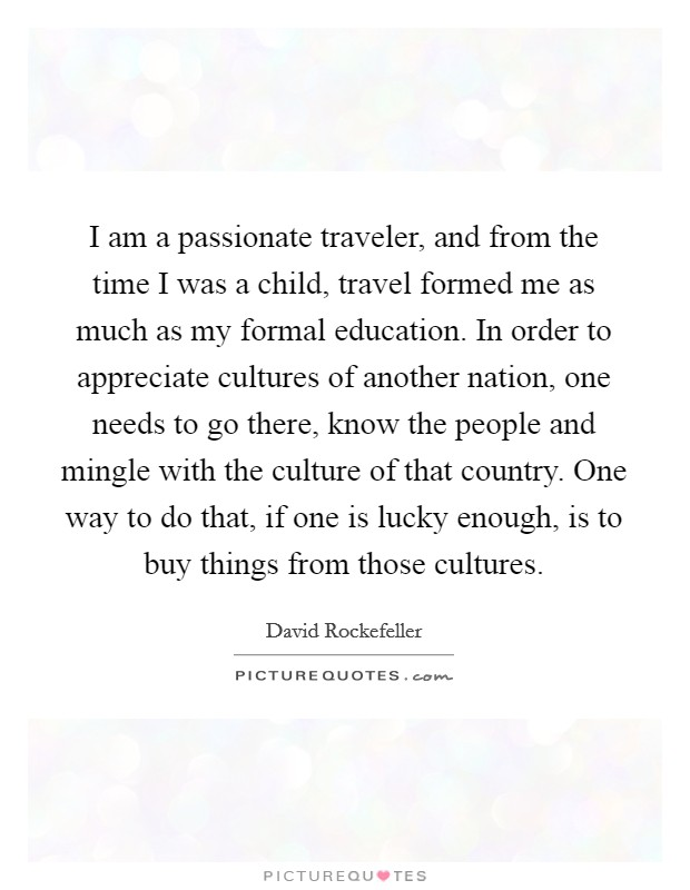 I am a passionate traveler, and from the time I was a child, travel formed me as much as my formal education. In order to appreciate cultures of another nation, one needs to go there, know the people and mingle with the culture of that country. One way to do that, if one is lucky enough, is to buy things from those cultures Picture Quote #1