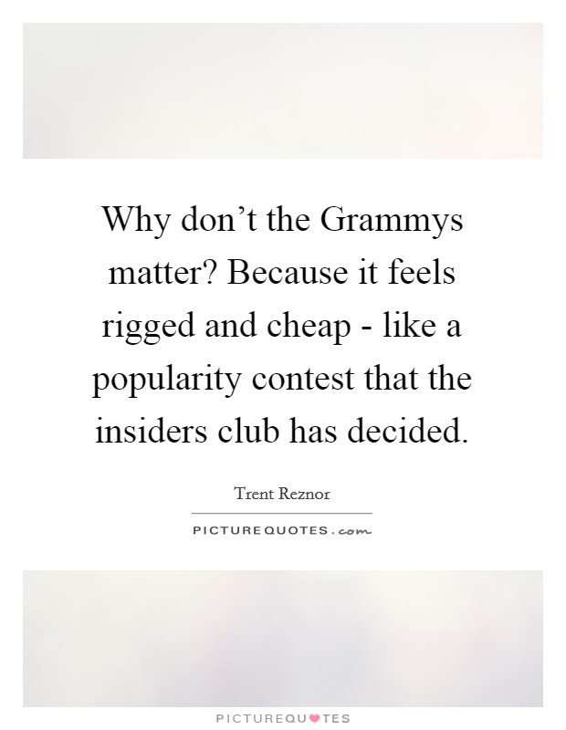 Why don't the Grammys matter? Because it feels rigged and cheap - like a popularity contest that the insiders club has decided Picture Quote #1