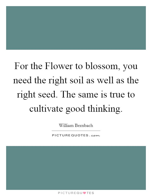 For the Flower to blossom, you need the right soil as well as the right seed. The same is true to cultivate good thinking Picture Quote #1
