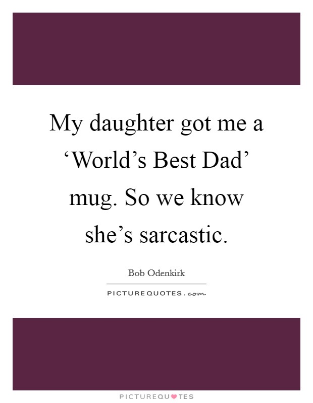 My daughter got me a 'World's Best Dad' mug. So we know she's sarcastic Picture Quote #1