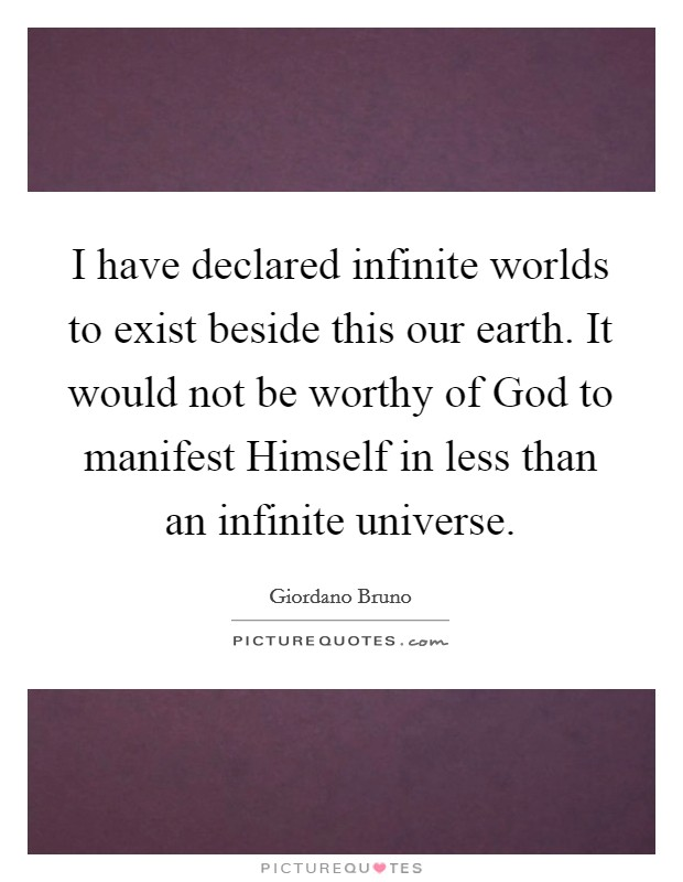 I have declared infinite worlds to exist beside this our earth. It would not be worthy of God to manifest Himself in less than an infinite universe Picture Quote #1