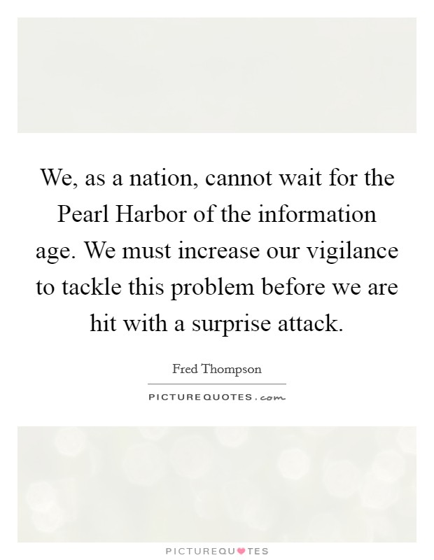 We, as a nation, cannot wait for the Pearl Harbor of the information age. We must increase our vigilance to tackle this problem before we are hit with a surprise attack Picture Quote #1