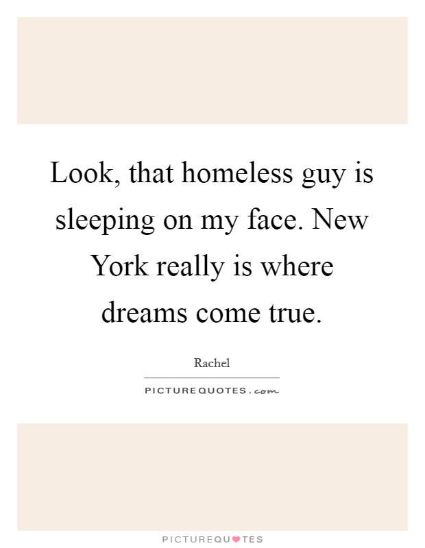 Look, that homeless guy is sleeping on my face. New York really is where dreams come true Picture Quote #1