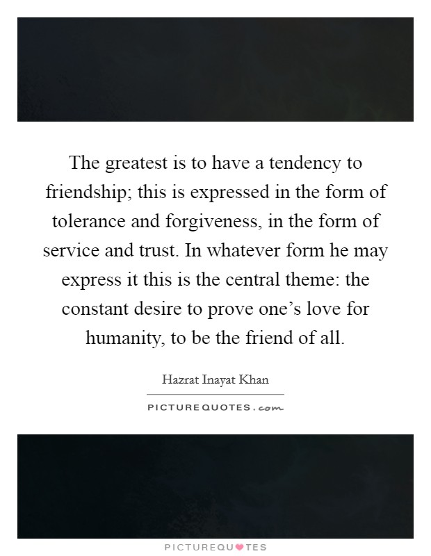 The greatest is to have a tendency to friendship; this is expressed in the form of tolerance and forgiveness, in the form of service and trust. In whatever form he may express it this is the central theme: the constant desire to prove one's love for humanity, to be the friend of all Picture Quote #1