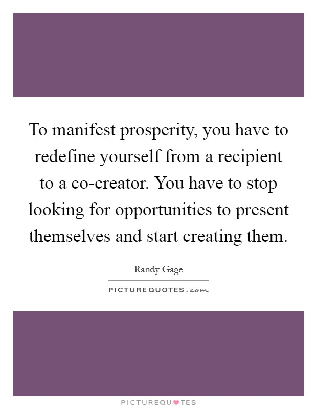 To manifest prosperity, you have to redefine yourself from a recipient to a co-creator. You have to stop looking for opportunities to present themselves and start creating them Picture Quote #1