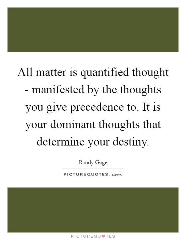 All matter is quantified thought - manifested by the thoughts you give precedence to. It is your dominant thoughts that determine your destiny Picture Quote #1