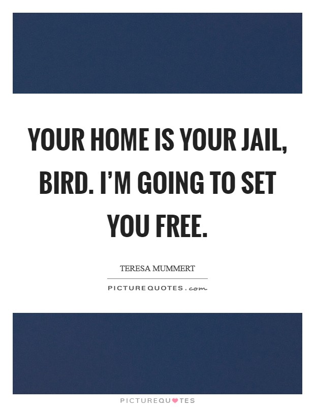 Your home is your jail, Bird. I'm going to set you free Picture Quote #1