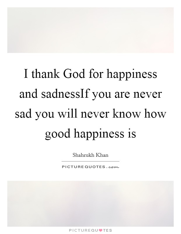 I thank God for happiness and sadnessIf you are never sad you will never know how good happiness is Picture Quote #1