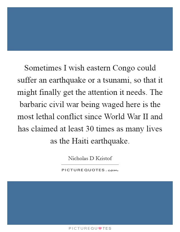 Sometimes I wish eastern Congo could suffer an earthquake or a tsunami, so that it might finally get the attention it needs. The barbaric civil war being waged here is the most lethal conflict since World War II and has claimed at least 30 times as many lives as the Haiti earthquake Picture Quote #1