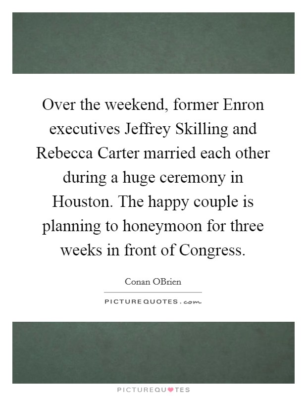 Over the weekend, former Enron executives Jeffrey Skilling and Rebecca Carter married each other during a huge ceremony in Houston. The happy couple is planning to honeymoon for three weeks in front of Congress Picture Quote #1