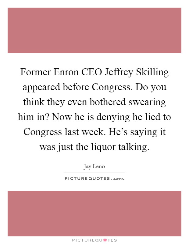 Former Enron CEO Jeffrey Skilling appeared before Congress. Do you think they even bothered swearing him in? Now he is denying he lied to Congress last week. He's saying it was just the liquor talking Picture Quote #1